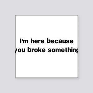 Here because you broke something Sticker
