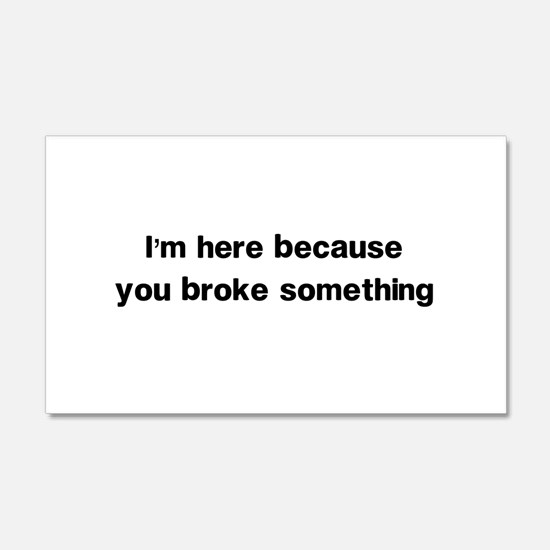 Here because you broke something Wall Decal