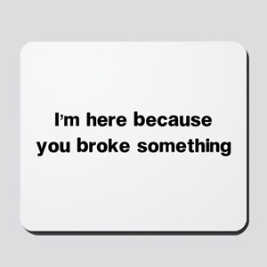 Here because you broke something Mousepad
