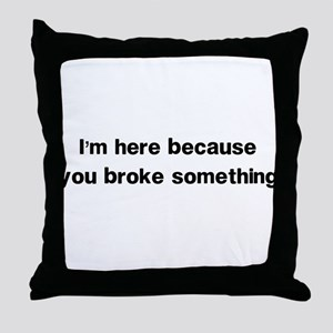 Here because you broke something Throw Pillow