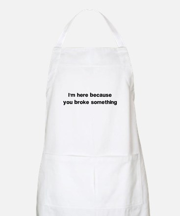 Here because you broke something Apron