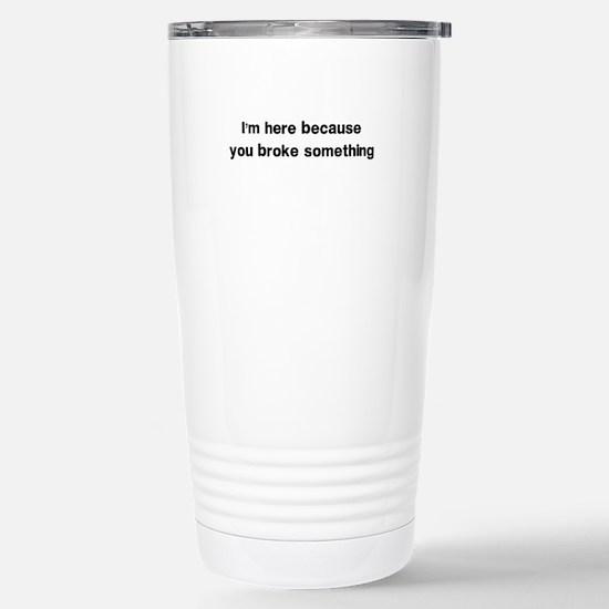 Here because you broke something Travel Mug