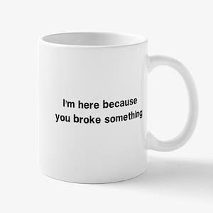 Here because you broke something Mugs