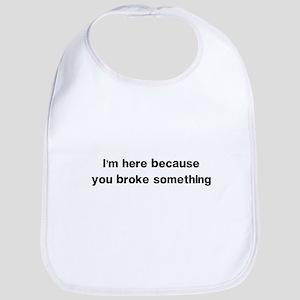 Here because you broke something Bib