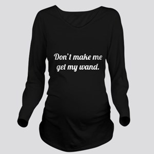 Don't Make Me Get My Wand Long Sleeve Maternity T-