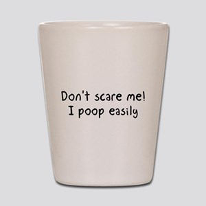 Don't scare me! I poop easily Shot Glass