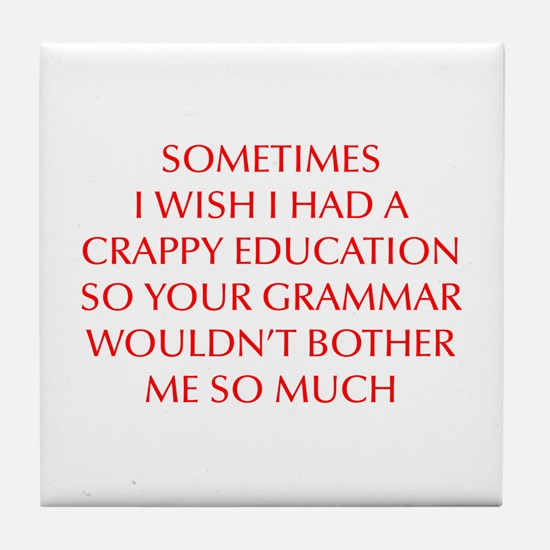 I wish I had crappy education so your grammar woul