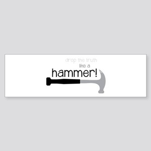 Drop the truth like a hammer! Bumper Sticker