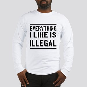Everything I Like Is Illegal Long Sleeve T-Shirt