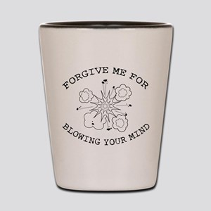 Forgive Me For Blowing Your Mind Shot Glass