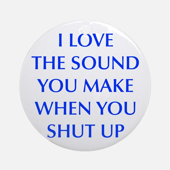 I love sound you make when you shut up, sarcastic,