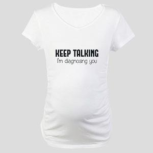 Keep Talking I'm Diagnosing You Maternity T-Shirt