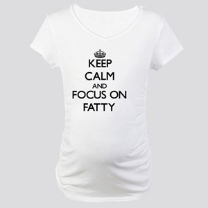 Keep Calm and focus on Fatty Maternity T-Shirt