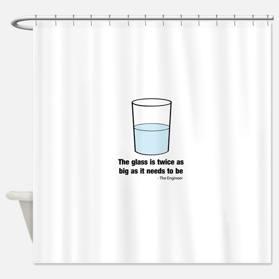 The glass is twice as big Shower Curtain