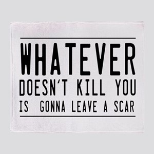 Whatever Doesn't Kill You Is Gonna Leave A Scar Th