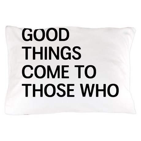 Good Things Come To Those Who Pillow Case by badtude