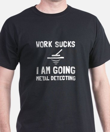 Work Sucks Metal Detecting T-Shirt
