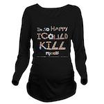 Kill Myself Long Sleeve Maternity T-Shirt