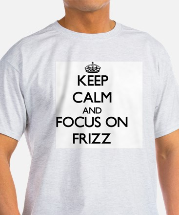 Keep Calm and focus on Frizz T-Shirt