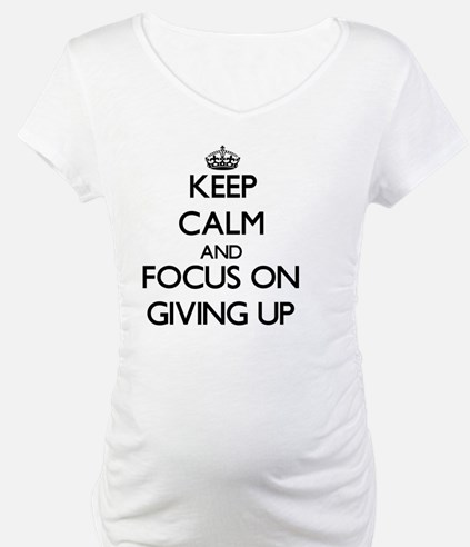 Keep Calm and focus on Giving Up Shirt