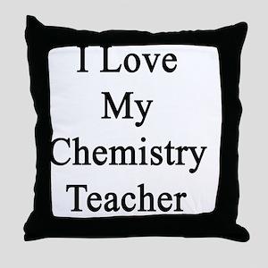 I Love My Chemistry Teacher  Throw Pillow