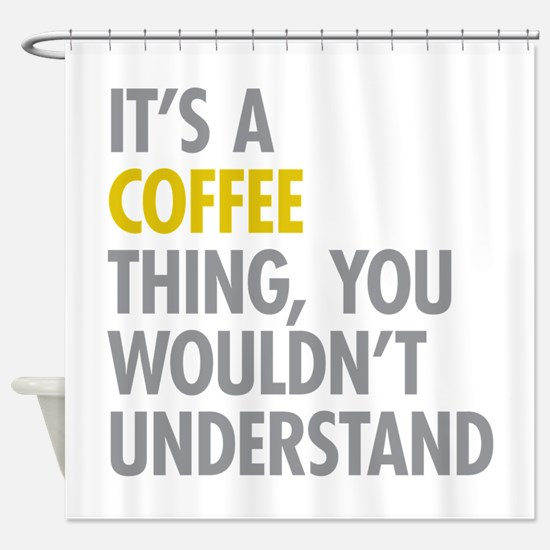 Its A Coffee Thing Shower Curtain