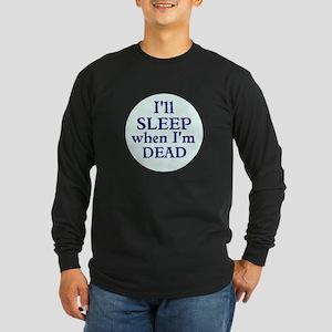 Ill Sleep When Im Dead Long Sleeve T-Shirt