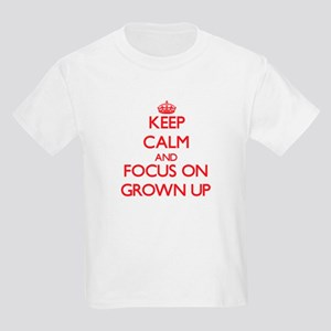 Keep Calm and focus on Grown Up T-Shirt