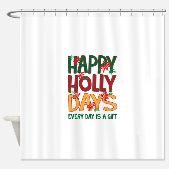 HAPPY HOLLY DAYS EVERYDAY IS A GIFT Shower Curtain