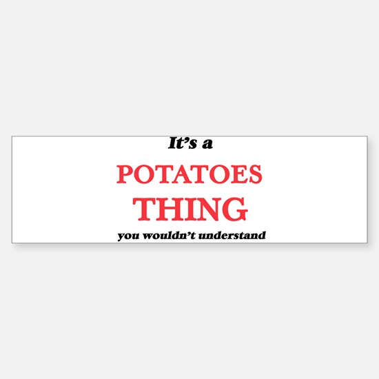 It's a Potatoes thing, you woul Bumper Bumper Bumper Sticker