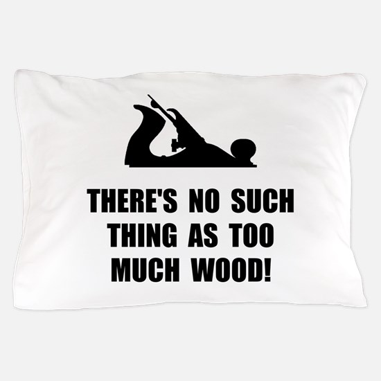 Too Much Wood Pillow Case