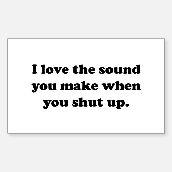 I love the sound you make when you shut up Decal