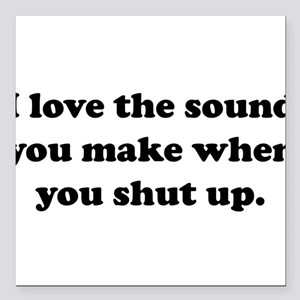 I love the sound you make when you shut up Square