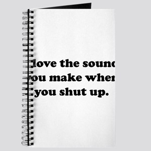 I love the sound you make when you shut up Journal