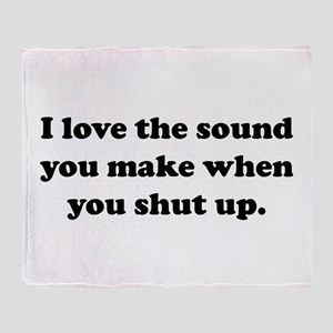 I love the sound you make when you shut up Throw B