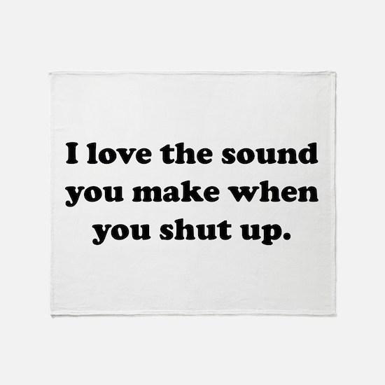 I love the sound you make when you shut up Throw B