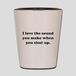 I love the sound you make when you shut up Shot Gl