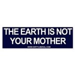 The Earth Is Not Your Mother Bumper Sticker