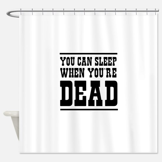 You can sleep when you're dead Shower Curtain