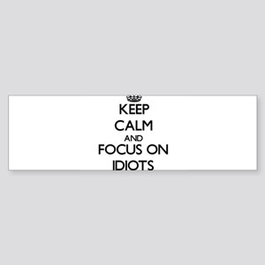 Keep Calm and focus on Idiots Bumper Sticker