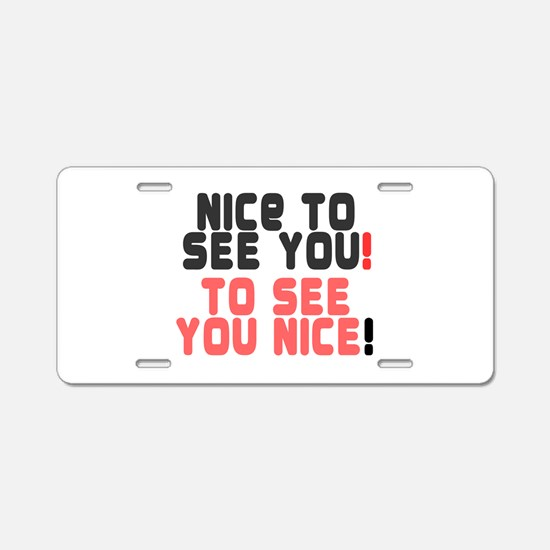 NICE TO SEE YOU - TO SEE YOU NICE! Aluminum Licens