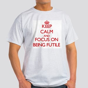 Keep Calm and focus on Being Futile T-Shirt
