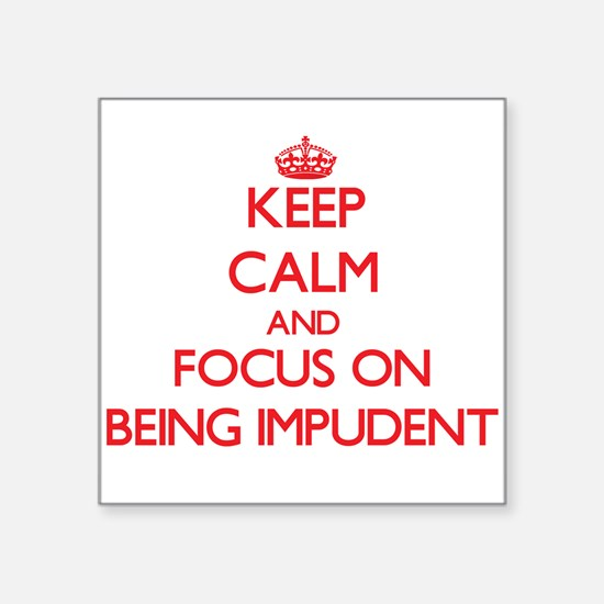 Keep Calm and focus on Being Impudent Sticker