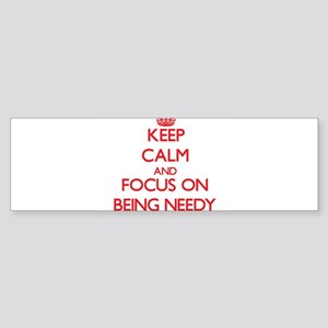 Keep Calm and focus on Being Needy Bumper Sticker
