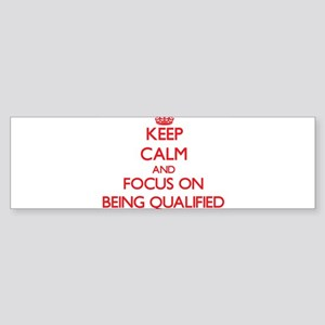 Keep Calm and focus on Being Qualified Bumper Stic