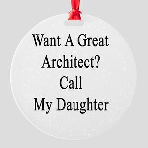 Want A Great Architect? Call My Dau Round Ornament