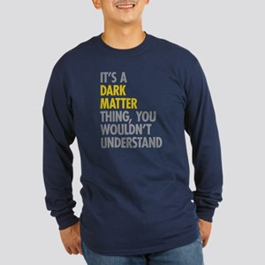 Its A Dark Matter Thing Long Sleeve Dark T-Shirt