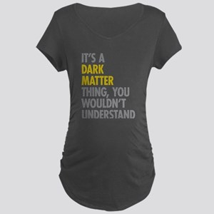 Its A Dark Matter Thing Maternity Dark T-Shirt