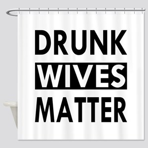 Drunk Wives Matter Shower Curtain