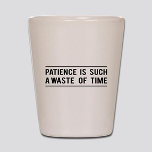 Patience Is Such A Waste Of Time Shot Glass